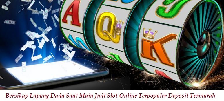 Bersikap Lapang Dada Saat Main Judi Slot Online Terpopuler Deposit Termurah